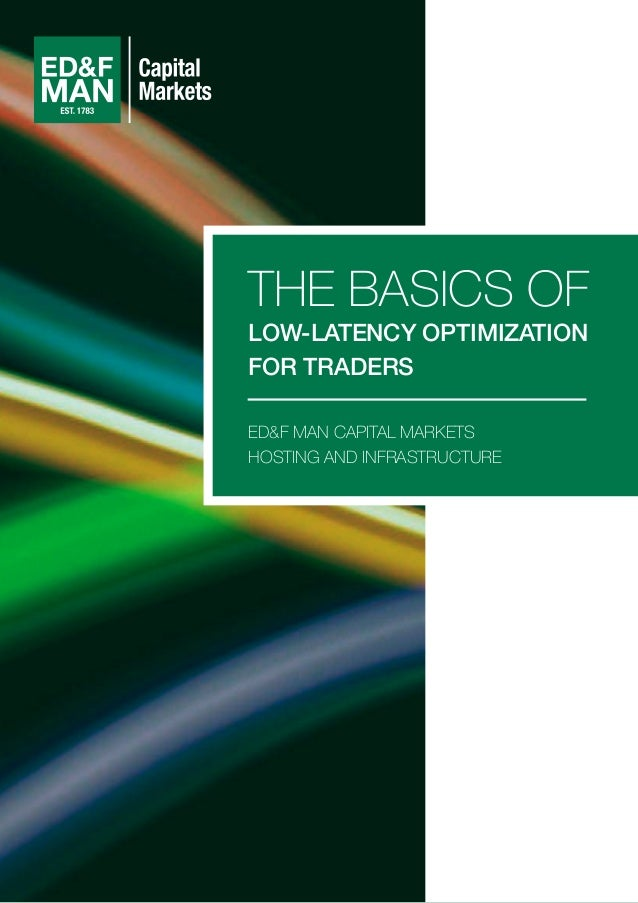 ED&F MAN CAPITAL MARKETS HOSTING AND INFRASTRUCTURE THE BASICS OF LOW-LATENCY OPTIMIZATION FOR TRADERS
