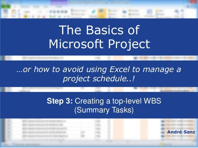 The Basics of Microsoft Project André Sanz …or how to avoid using Excel to manage a project schedule..!  Step 3: Creating...