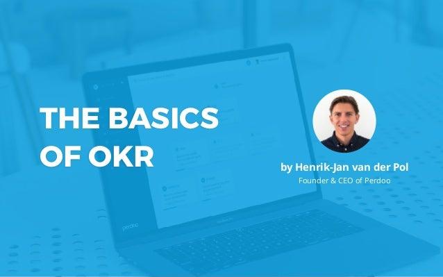 THE BASICS OF OKR by Henrik-Jan van der Pol Founder & CEO of Perdoo