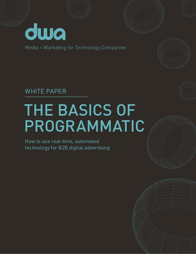 1PROGRAMMATIC BASICS THE BASICS OF PROGRAMMATIC Media + Marketing for Technology Companies How to use real-time, automated...