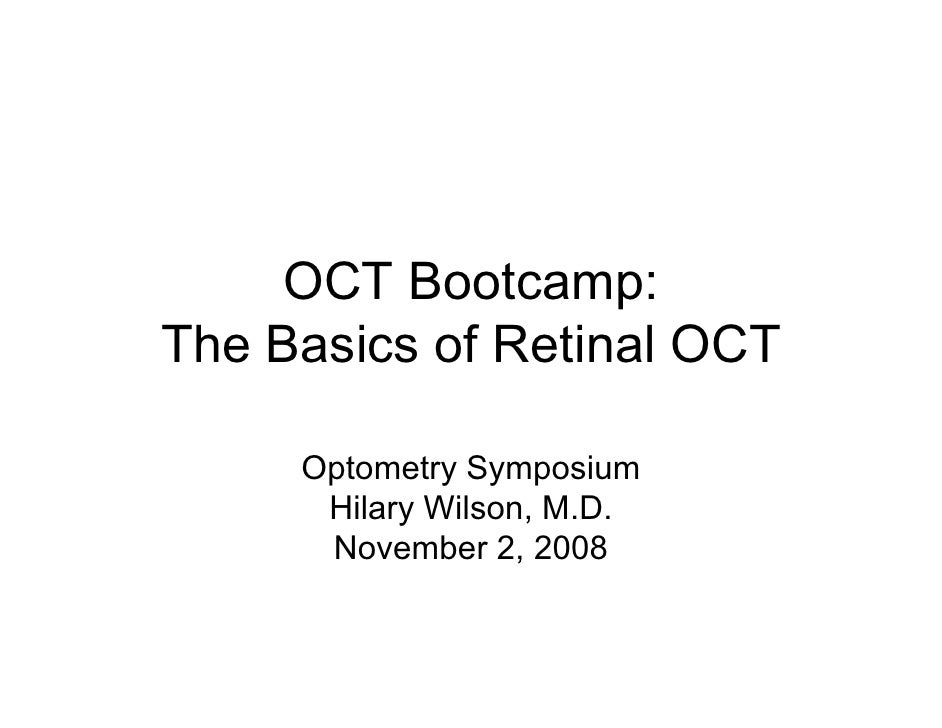 OCT Bootcamp:The Basics of Retinal OCT     Optometry Symposium      Hilary Wilson, M.D.      November 2, 2008