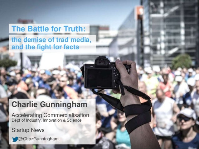 The Battle for Truth: the demise of trad media, and the fight for facts Charlie Gunningham Accelerating Commercialisation ...