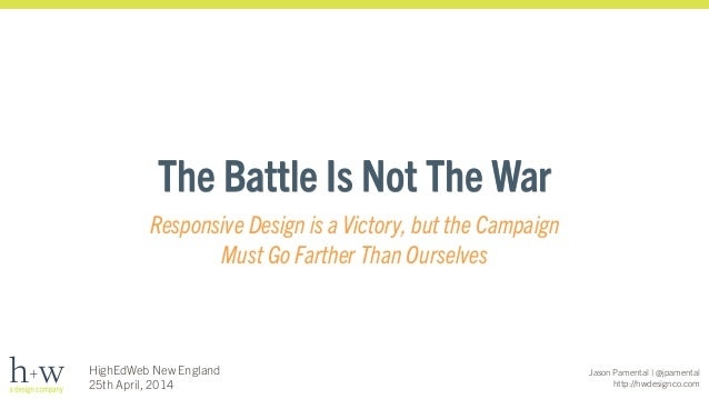 Jason Pamental | @jpamental http://hwdesignco.com HighEdWeb New England 25th April, 2014 The Battle Is Not The War Respons...