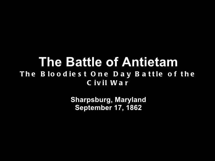 The Battle of Antietam The Bloodiest One Day Battle of the Civil War Sharpsburg, Maryland September 17, 1862