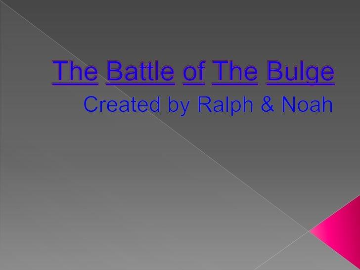 TheBattleofTheBulge<br />Created by Ralph & Noah <br />