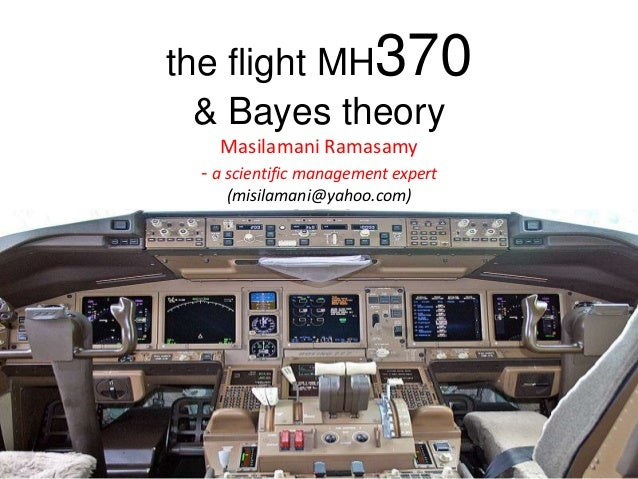 the flight MH370 & Bayes theory Masilamani Ramasamy - a scientific management expert (misilamani@yahoo.com) Masilamani Ram...