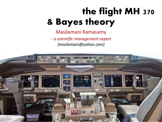the flight MH 370 & Bayes theory Masilamani Ramasamy - a scientific management expert (misilamani@yahoo.com) Masilamani Ra...