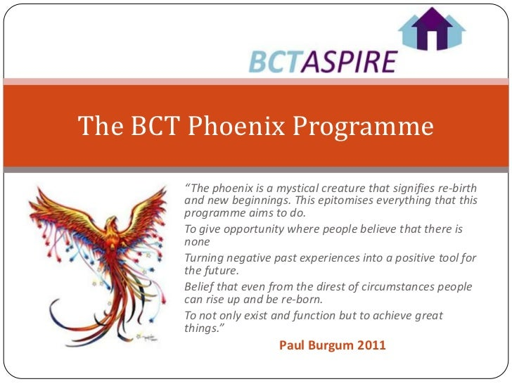 """The BCT Phoenix Programme       """"The phoenix is a mystical creature that signifies re-birth       and new beginnings. This..."""