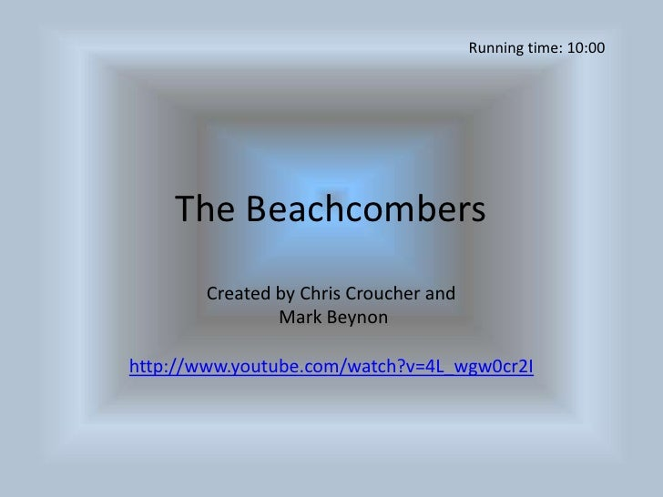 The Beachcombers<br />Created by Chris Croucher and<br /> Mark Beynon<br />http://www.youtube.com/watch?v=4L_wgw0cr2I<br /...