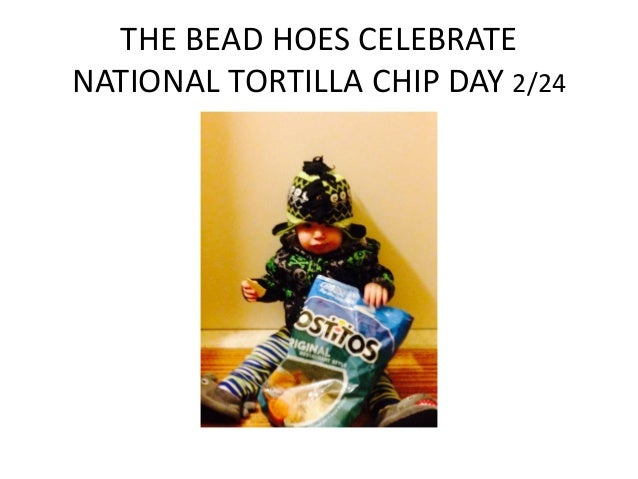THE BEAD HOES CELEBRATE NATIONAL TORTILLA CHIP DAY 2/24