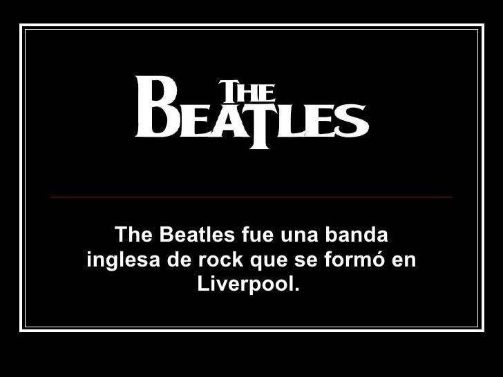 The Beatles fue una banda inglesa de rock que se formó en Liverpool.