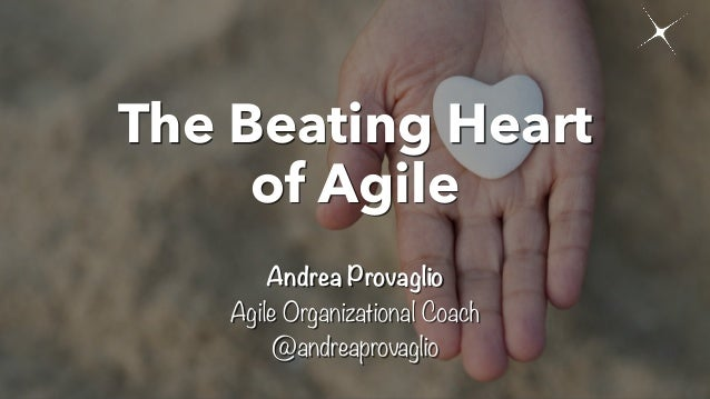 The Beating Heart of Agile Andrea Provaglio Agile Organizational Coach @andreaprovaglio