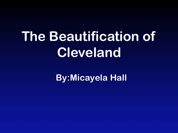 The Beautification of     Cleveland     By:Micayela Hall