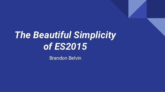 The Beautiful Simplicity of ES2015 Brandon Belvin