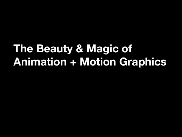 The Beauty & Magic ofAnimation + Motion Graphics