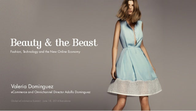Beauty & the Beast Fashion, Technology and the New Online Economy Valeria Dominguez eCommerce and Omnichannel Director Ado...