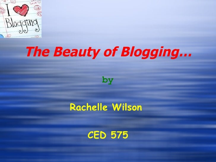 The Beauty of Blogging… by Rachelle Wilson  CED 575