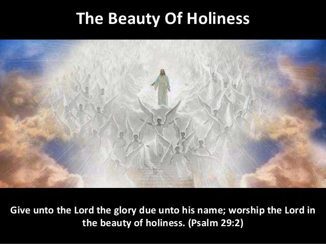 The Beauty Of Holiness Give unto the Lord the glory due unto his name; worship the Lord in the beauty of holiness. (Psalm ...