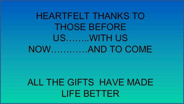 HEARTFELT THANKS TO THOSE BEFORE US……..WITH US NOW…………AND TO COME ALL THE GIFTS HAVE MADE LIFE BETTER