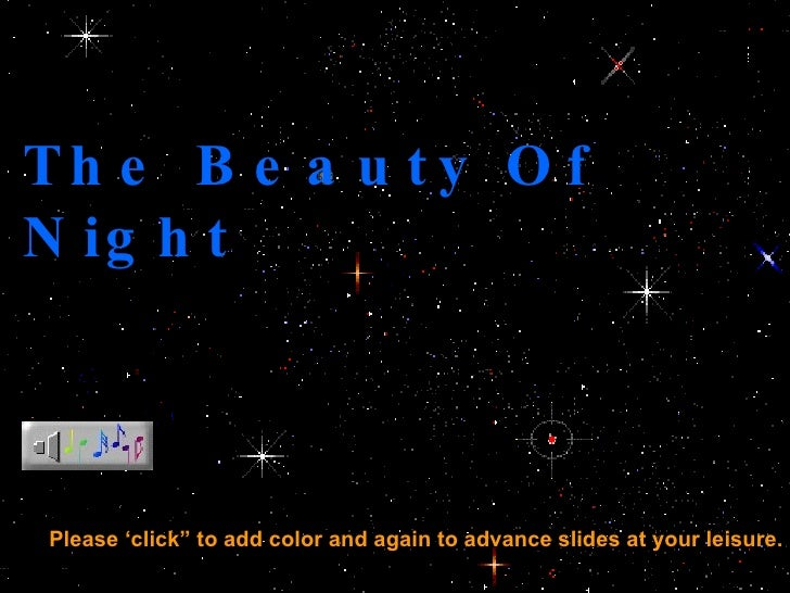 "The Beauty Of Night Please 'click"" to add color and again to advance slides at your leisure."