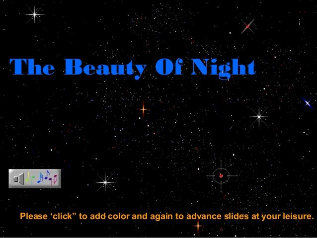 """The Beauty Of Night Please 'click"""" to add color and again to advance slides at your leisure."""