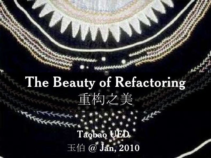 The Beauty of Refactoring重构之美<br />Taobao UED<br />玉伯 @ Jan, 2010<br />