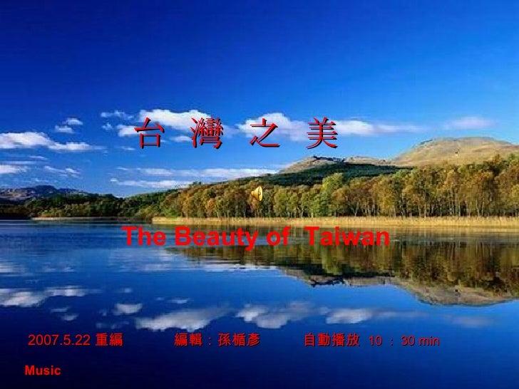 2007.5.22 重編  編輯:孫楯彥   自動播放  10 : 30 min Music   台  灣  之  美 The Beauty of  Taiwan