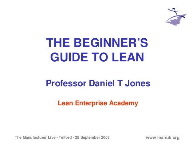 The Manufacturer Live - Telford - 25 September 2003 www.leanuk.org THE BEGINNER'S GUIDE TO LEAN Professor Daniel T Jones L...