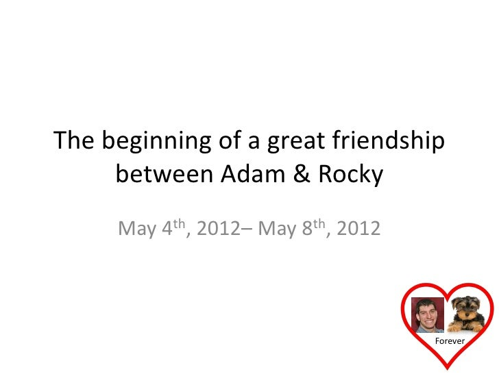 The beginning of a great friendship     between Adam & Rocky     May 4th, 2012– May 8th, 2012                             ...