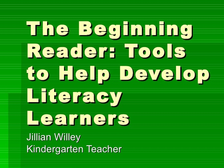 The Beginning Reader: Tools to Help Develop Literacy Learners Jillian Willey Kindergarten Teacher
