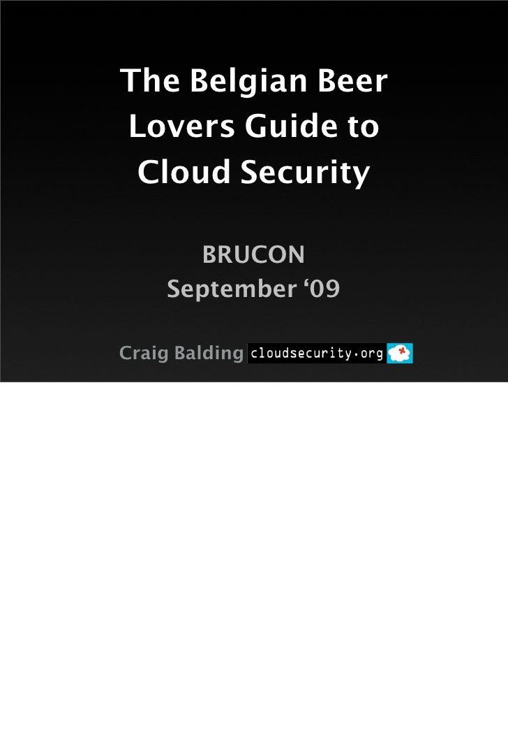 The Belgian Beer Lovers Guide to  Cloud Security        BRUCON     September '09  Craig Balding