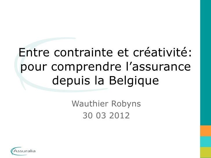 Entre contrainte et créativité:pour comprendre l'assurance      depuis la Belgique         Wauthier Robyns           30 03...