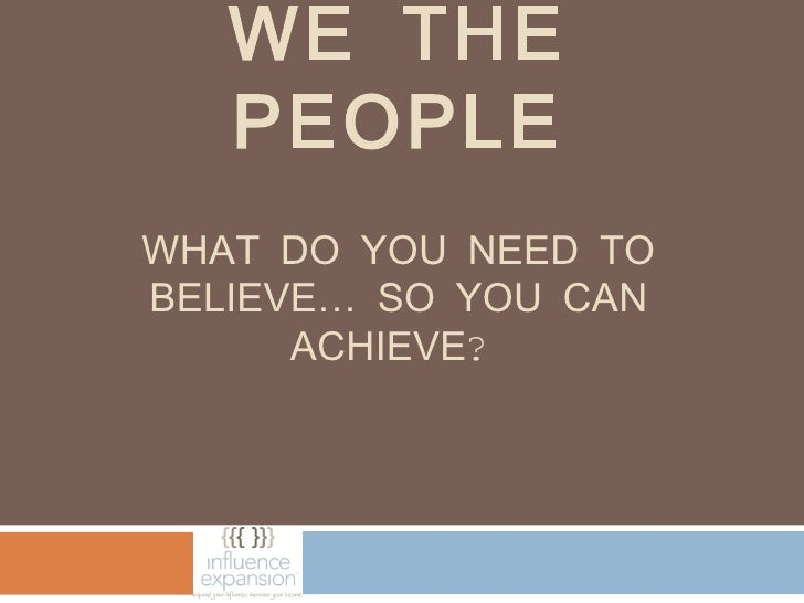 WE THE   PEOPLEWHAT DO YOU NEED TOBELIEVE… SO YOU CAN      ACHIEVE?