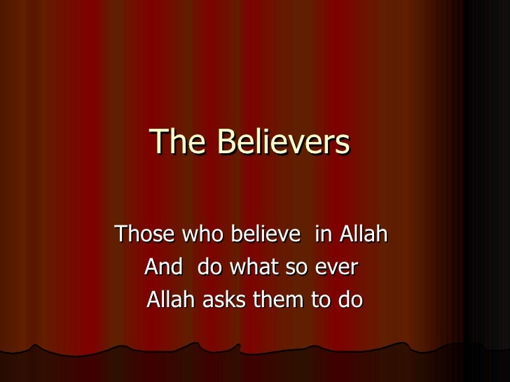 The Believers  Those who believe  in Allah  And  do what so ever  Allah asks them to do