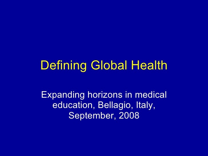 Defining Global Health Expanding horizons in medical education, Bellagio, Italy, September, 2008