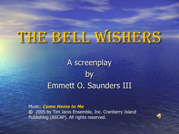 THE BELL WISHERS A screenplay by Emmett O. Saunders III Music:  Come Home to Me ©  2005 by Tim Janis Ensemble, Inc. Cranbe...