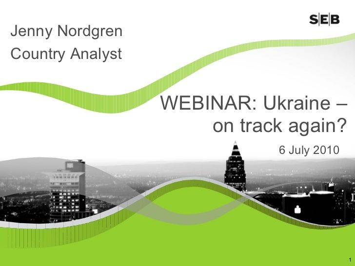 WEBINAR: Ukraine –  on track again?  6 July 2010  Jenny Nordgren Country Analyst