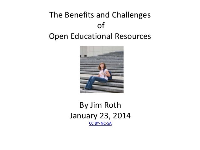 The Benefits and Challenges of Open Educational Resources  By Jim Roth January 23, 2014 CC BY-NC-SA