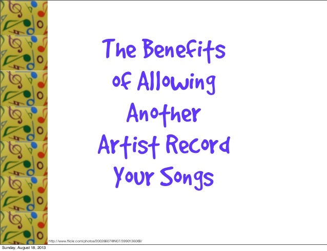 The Benefits of Allowing Another Artist Record Your Songs http://www.flickr.com/photos/20026607@N07/3990136069/ Sunday, Aug...