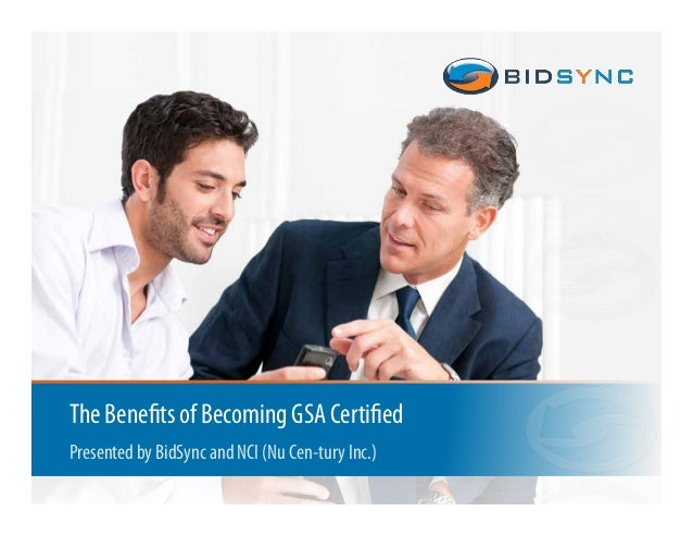 1 The Benefits of Becoming GSA Certified Presented by BidSync and NCI (Nu Cen-tury Inc.)