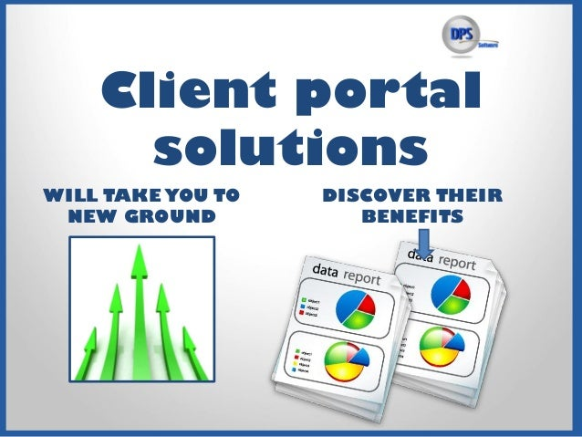 Client portal solutions WILL TAKE YOU TO NEW GROUND DISCOVER THEIR BENEFITS