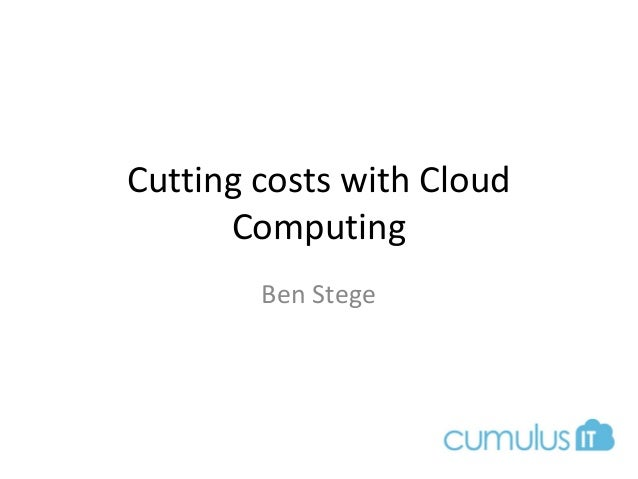 Cutting costs with Cloud Computing Ben Stege