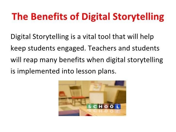 The Benefits of Digital Storytelling <ul><li>Digital Storytelling is a vital tool that will help </li></ul><ul><li>keep st...
