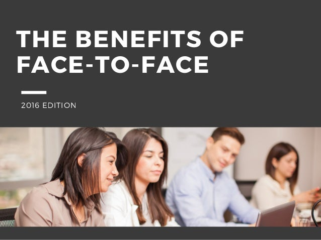 THE BENEFITS OF FACE-TO-FACE 2016 EDITION