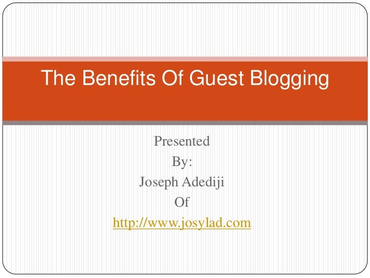 The Benefits Of Guest Blogging               Presented                  By:            Joseph Adediji                  Of ...