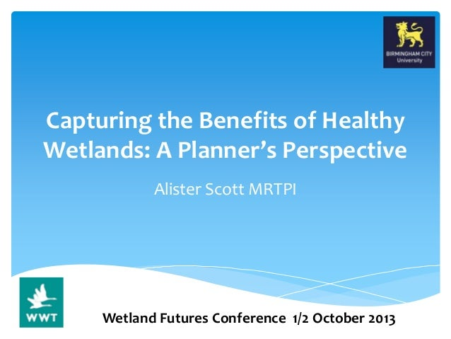 Capturing the Benefits of Healthy Wetlands: A Planner's Perspective Alister Scott MRTPI Wetland Futures Conference 1/2 Oct...