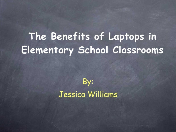 The Benefits of Laptops in Elementary School Classrooms By: Jessica Williams