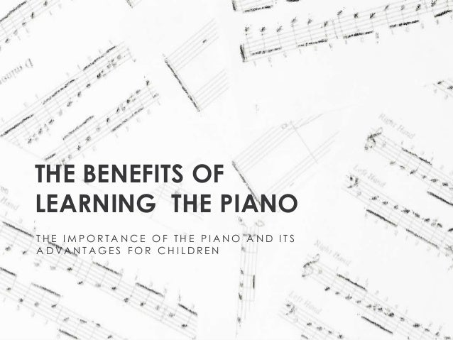 THE BENEFITS OF LEARNING THE PIANO THE IMPORTANCE OF THE PIANO AND ITS ADVANTAGES FOR CHILDREN