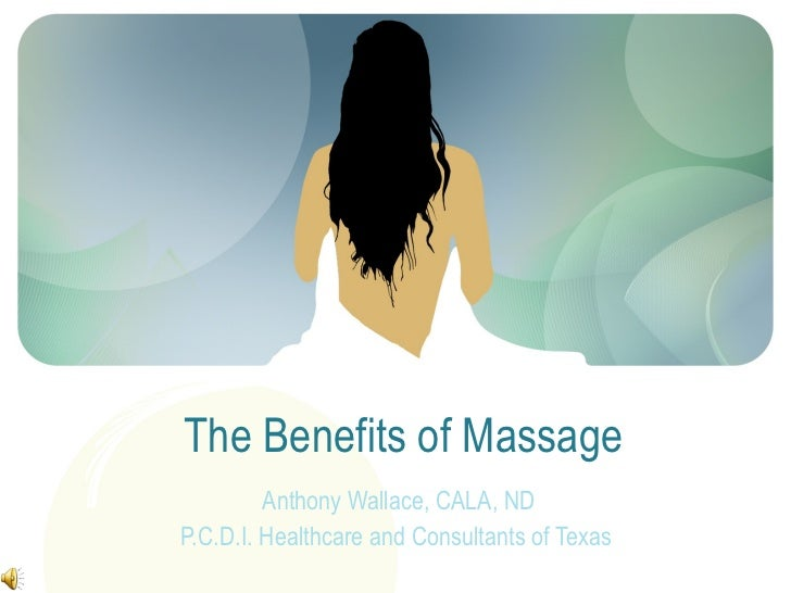 The Benefits of Massage  Anthony Wallace, CALA, ND P.C.D.I. Healthcare and Consultants of Texas