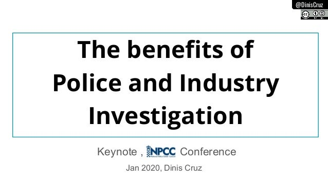 @DinisCruz The benefits of Police and Industry Investigation Jan 2020, Dinis Cruz Keynote , Conference